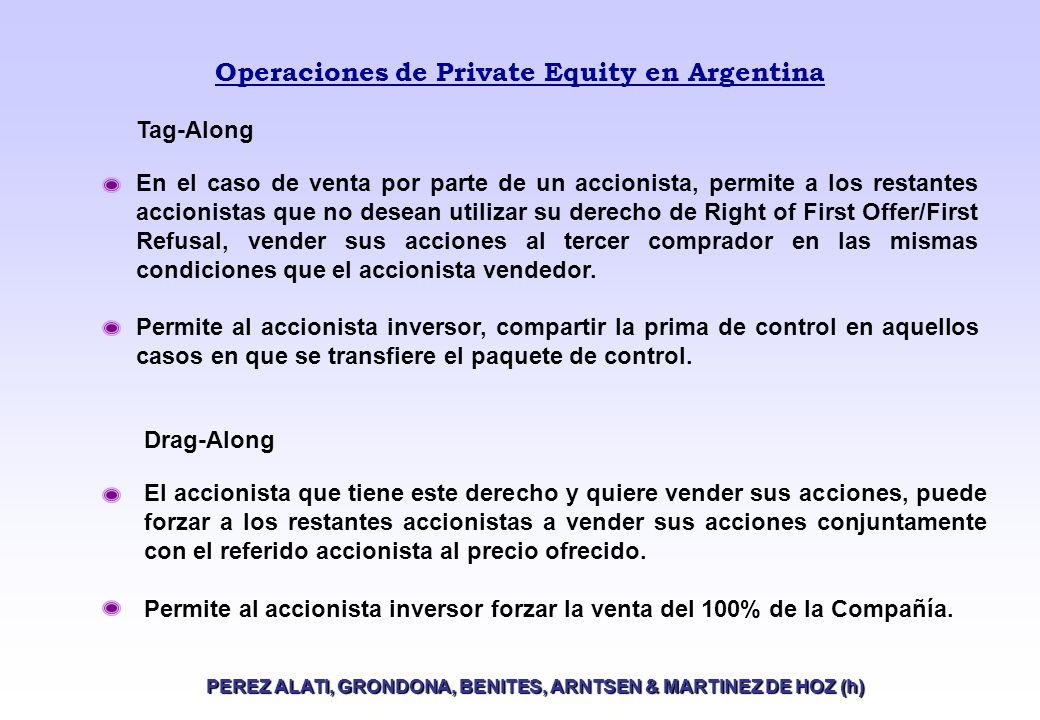 Operaciones de Private Equity en Argentina PEREZ ALATI, GRONDONA, BENITES, ARNTSEN & MARTINEZ DE HOZ (h) Tag-Along En el caso de venta por parte de un accionista, permite a los restantes accionistas que no desean utilizar su derecho de Right of First Offer/First Refusal, vender sus acciones al tercer comprador en las mismas condiciones que el accionista vendedor.