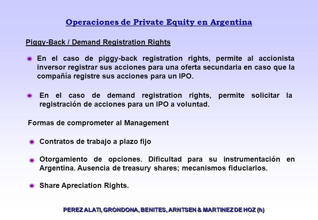 Operaciones de Private Equity en Argentina PEREZ ALATI, GRONDONA, BENITES, ARNTSEN & MARTINEZ DE HOZ (h) Piggy-Back / Demand Registration Rights En el caso de piggy-back registration rights, permite al accionista inversor registrar sus acciones para una oferta secundaria en caso que la compañía registre sus acciones para un IPO.