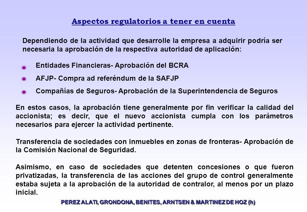 Aspectos regulatorios a tener en cuenta PEREZ ALATI, GRONDONA, BENITES, ARNTSEN & MARTINEZ DE HOZ (h) Dependiendo de la actividad que desarrolle la empresa a adquirir podría ser necesaria la aprobación de la respectiva autoridad de aplicación: Entidades Financieras- Aprobación del BCRA AFJP- Compra ad referéndum de la SAFJP Compañías de Seguros- Aprobación de la Superintendencia de Seguros En estos casos, la aprobación tiene generalmente por fin verificar la calidad del accionista; es decir, que el nuevo accionista cumpla con los parámetros necesarios para ejercer la actividad pertinente.