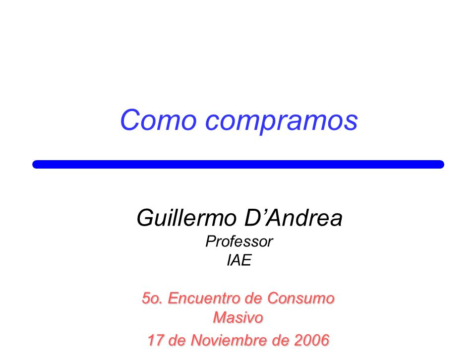 Como compramos 5o. Encuentro de Consumo Masivo 17 de Noviembre de 2006 Guillermo DAndrea Professor IAE