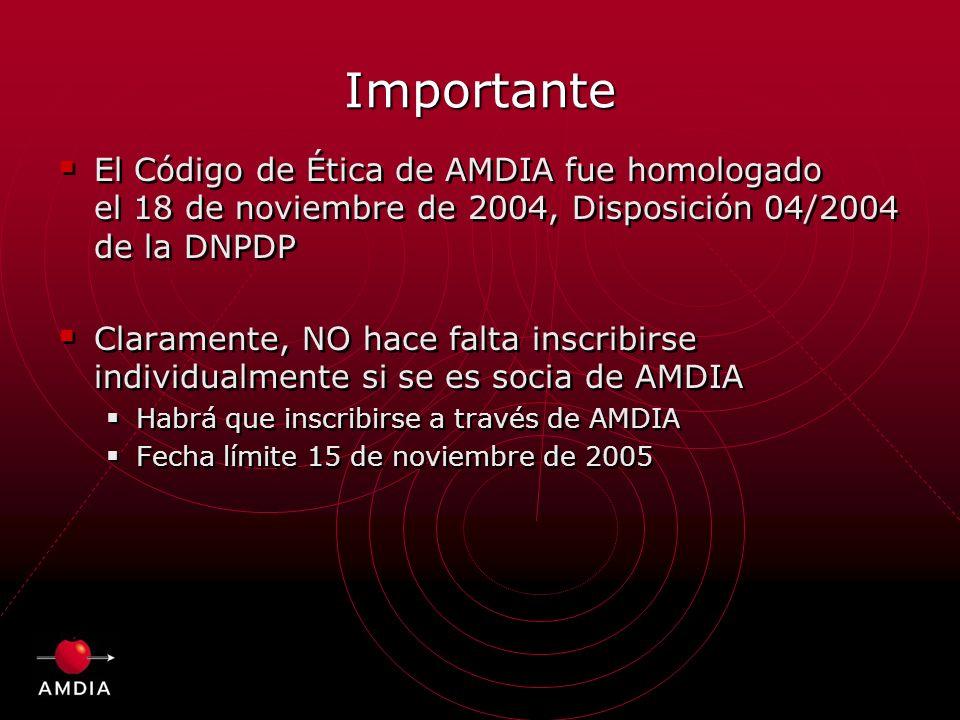Importante El Código de Ética de AMDIA fue homologado el 18 de noviembre de 2004, Disposición 04/2004 de la DNPDP Claramente, NO hace falta inscribirse individualmente si se es socia de AMDIA Habrá que inscribirse a través de AMDIA Fecha límite 15 de noviembre de 2005 El Código de Ética de AMDIA fue homologado el 18 de noviembre de 2004, Disposición 04/2004 de la DNPDP Claramente, NO hace falta inscribirse individualmente si se es socia de AMDIA Habrá que inscribirse a través de AMDIA Fecha límite 15 de noviembre de 2005