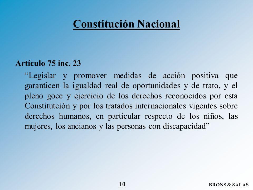 BRONS & SALAS 10 Constitución Nacional Artículo 75 inc. 23 Legislar y promover medidas de acción positiva que garanticen la igualdad real de oportunid