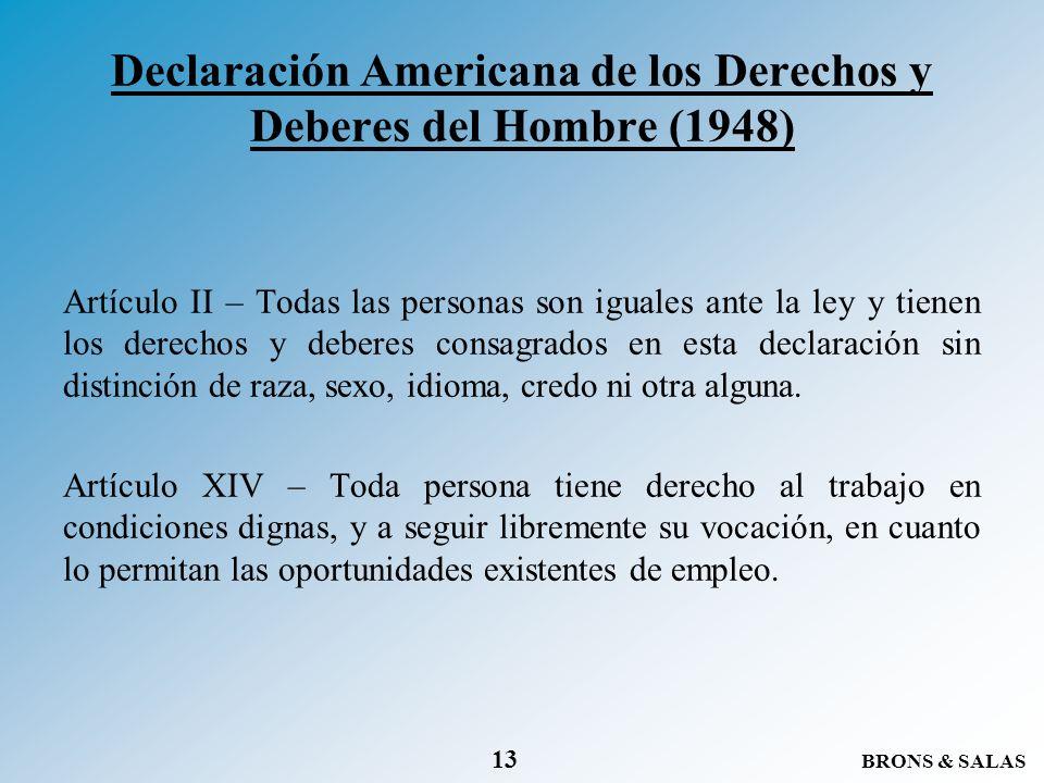 BRONS & SALAS 13 Declaración Americana de los Derechos y Deberes del Hombre (1948) Artículo II – Todas las personas son iguales ante la ley y tienen l