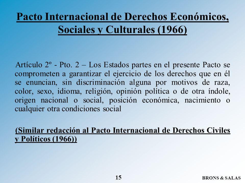 BRONS & SALAS 15 Pacto Internacional de Derechos Económicos, Sociales y Culturales (1966) Artículo 2º - Pto. 2 – Los Estados partes en el presente Pac