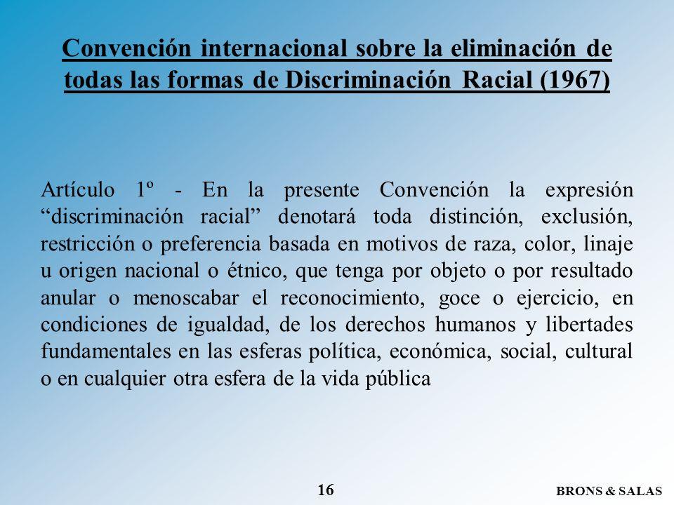 BRONS & SALAS 16 Convención internacional sobre la eliminación de todas las formas de Discriminación Racial (1967) Artículo 1º - En la presente Conven