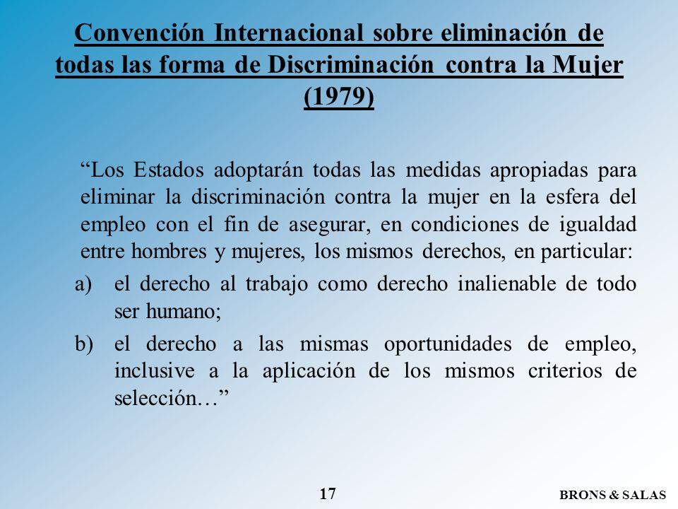 BRONS & SALAS 17 Convención Internacional sobre eliminación de todas las forma de Discriminación contra la Mujer (1979) Los Estados adoptarán todas la