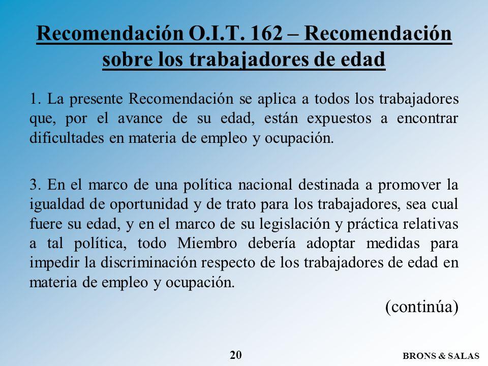 BRONS & SALAS 20 Recomendación O.I.T. 162 – Recomendación sobre los trabajadores de edad 1. La presente Recomendación se aplica a todos los trabajador