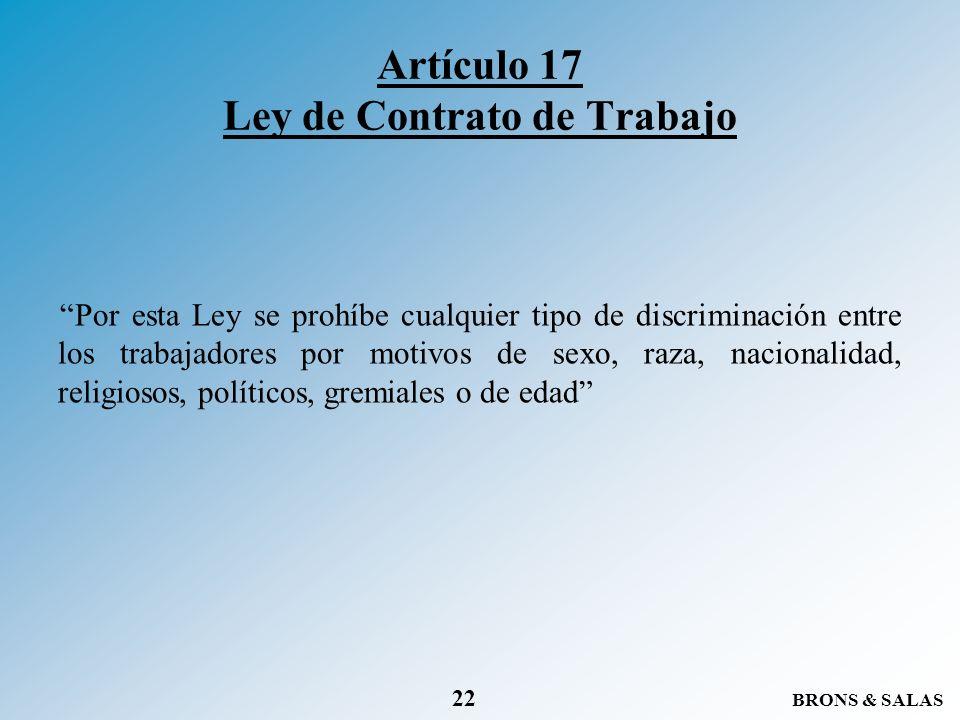 BRONS & SALAS 22 Artículo 17 Ley de Contrato de Trabajo Por esta Ley se prohíbe cualquier tipo de discriminación entre los trabajadores por motivos de