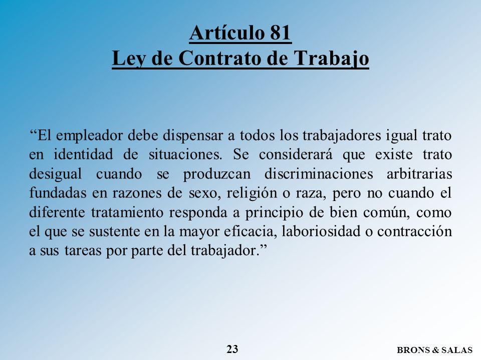 BRONS & SALAS 23 Artículo 81 Ley de Contrato de Trabajo El empleador debe dispensar a todos los trabajadores igual trato en identidad de situaciones.