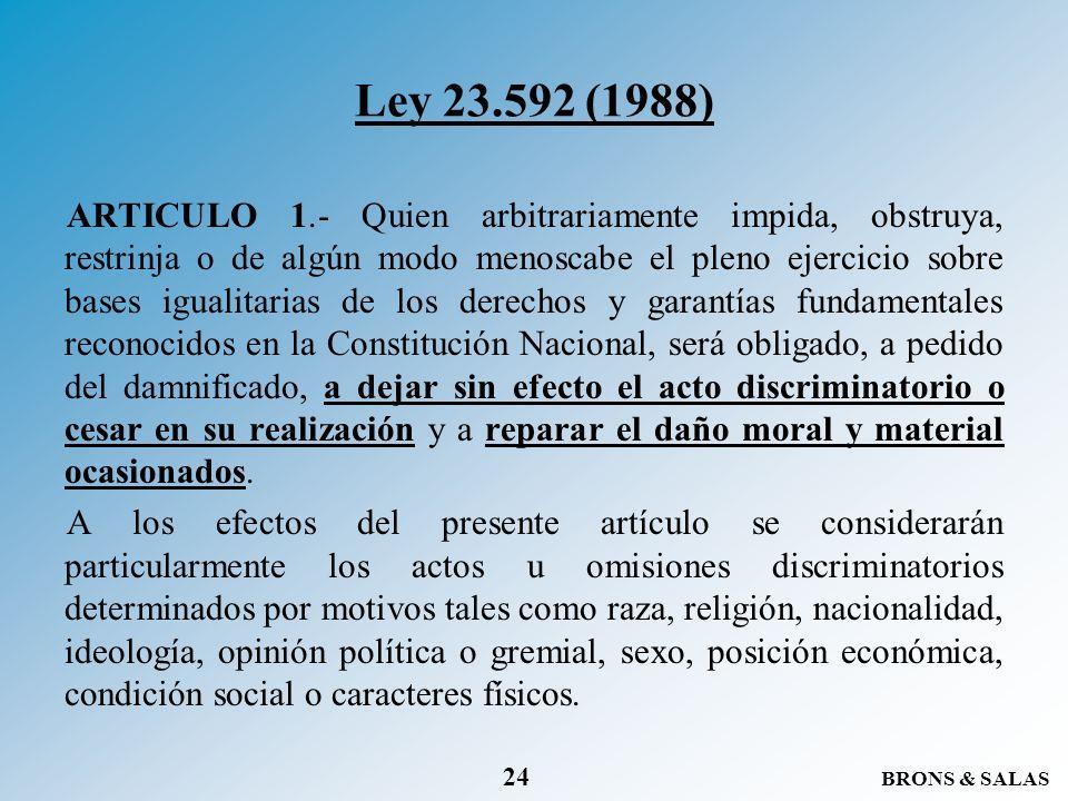 BRONS & SALAS 24 Ley 23.592 (1988) ARTICULO 1.- Quien arbitrariamente impida, obstruya, restrinja o de algún modo menoscabe el pleno ejercicio sobre b