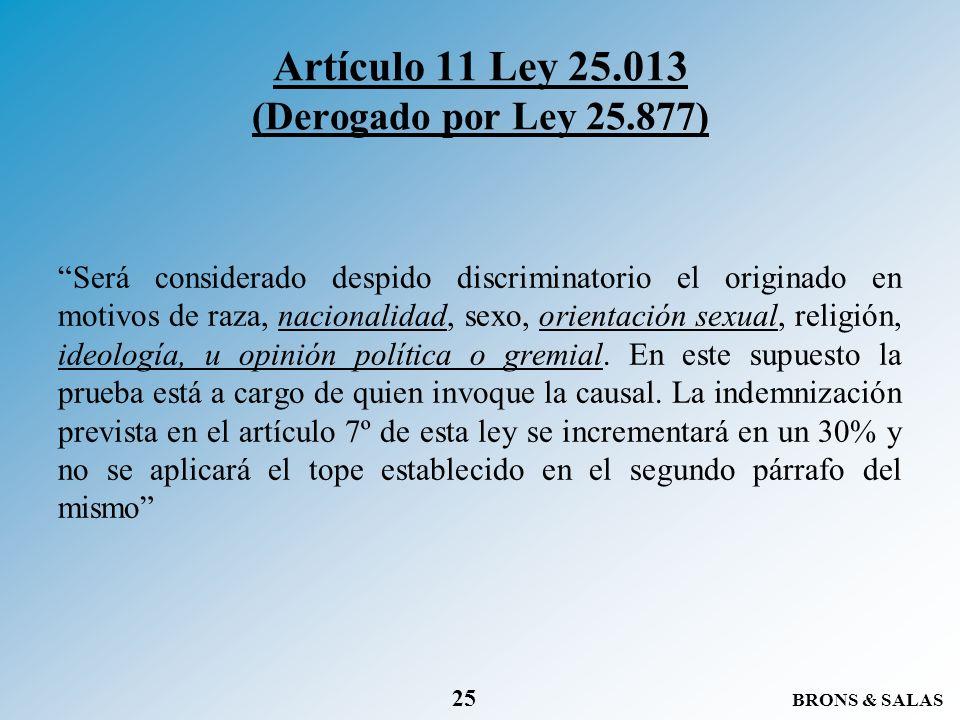 BRONS & SALAS 25 Artículo 11 Ley 25.013 (Derogado por Ley 25.877) Será considerado despido discriminatorio el originado en motivos de raza, nacionalid
