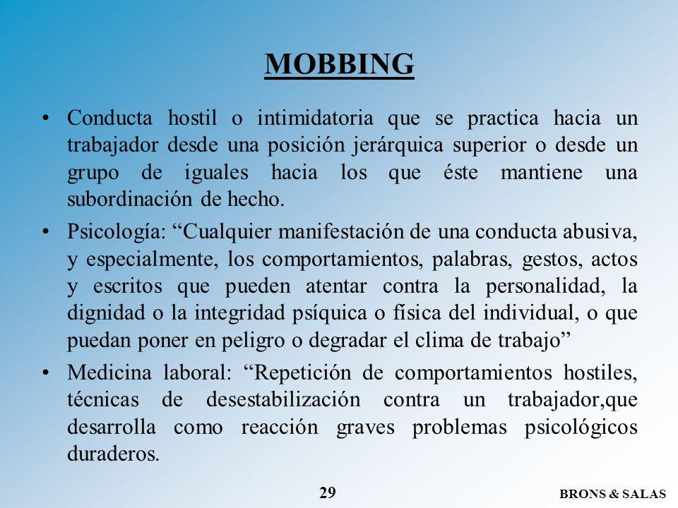 BRONS & SALAS 29 MOBBING Conducta hostil o intimidatoria que se practica hacia un trabajador desde una posición jerárquica superior o desde un grupo d