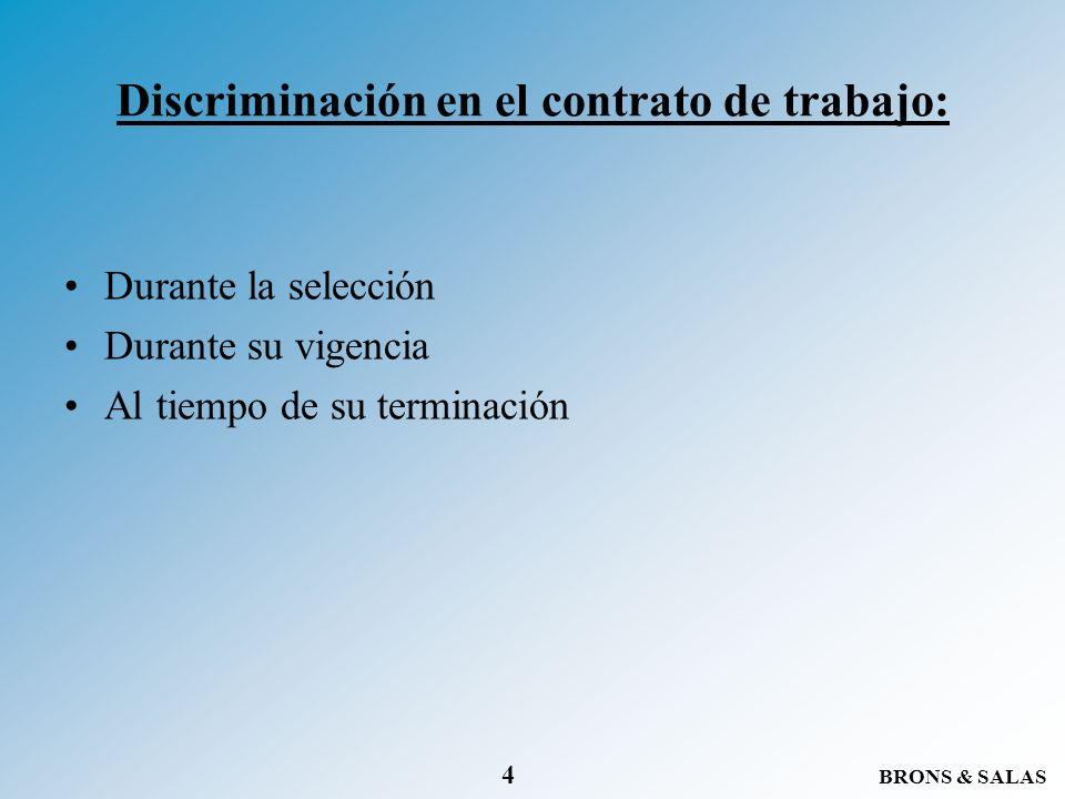 BRONS & SALAS 4 Discriminación en el contrato de trabajo: Durante la selección Durante su vigencia Al tiempo de su terminación