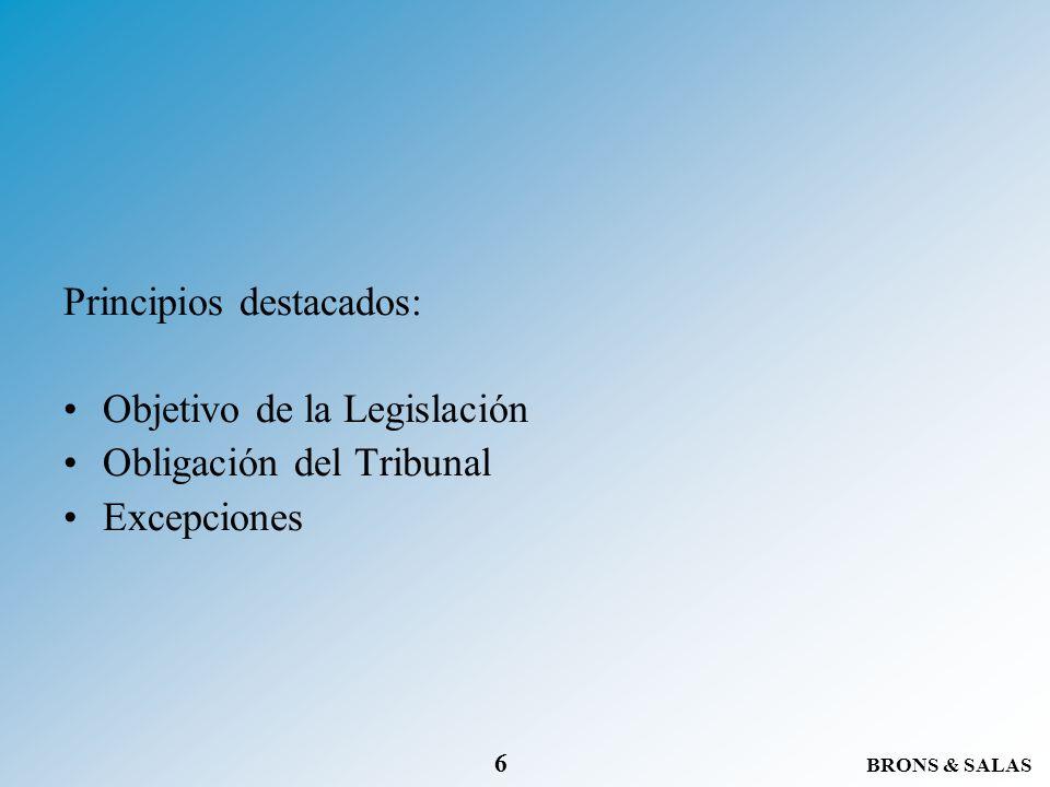 BRONS & SALAS 6 Principios destacados: Objetivo de la Legislación Obligación del Tribunal Excepciones
