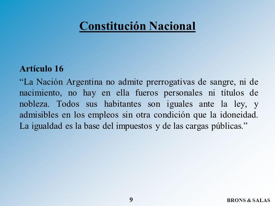BRONS & SALAS 9 Constitución Nacional Artículo 16 La Nación Argentina no admite prerrogativas de sangre, ni de nacimiento, no hay en ella fueros perso
