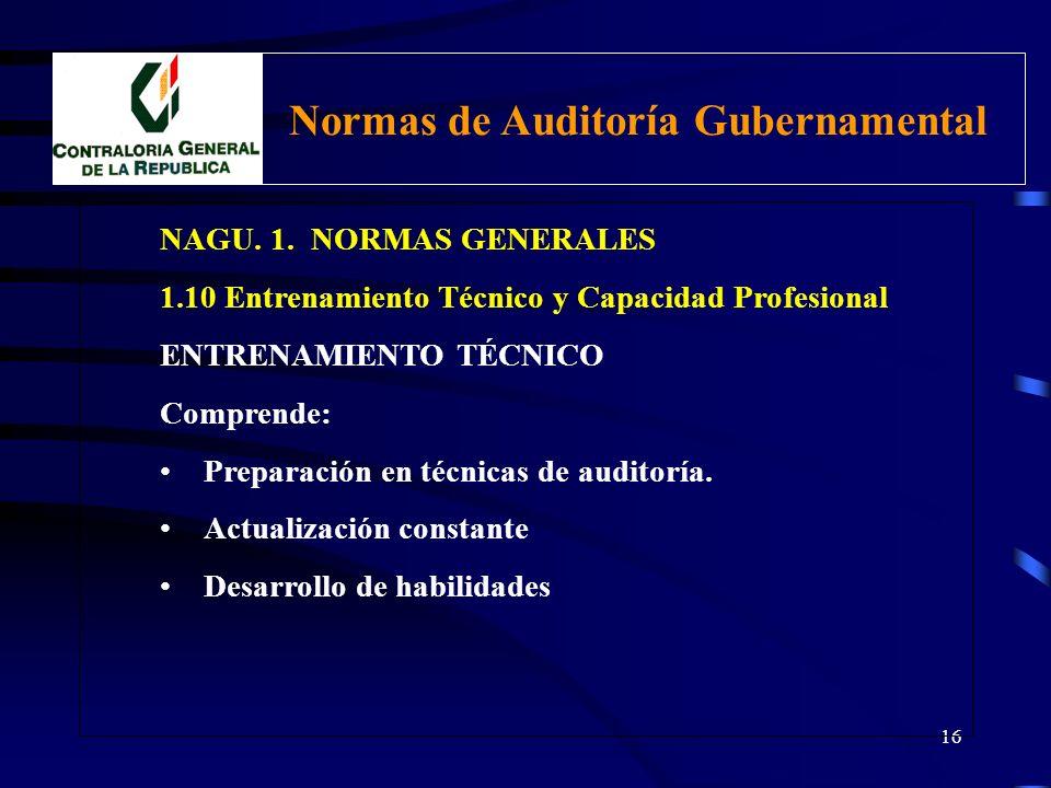 15 NAGU. 1. NORMAS GENERALES 1.10 Entrenamiento Técnico y Capacidad Profesional El Auditor Gubernamental debe poseer un adecuado entrenamiento técnico