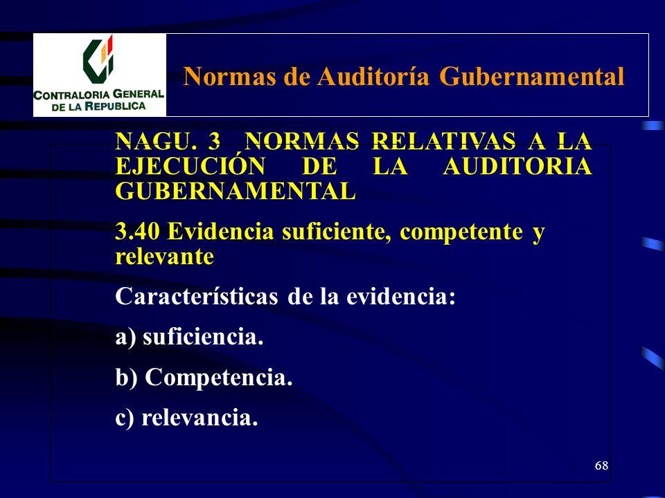 67 NAGU. 3 NORMAS RELATIVAS A LA EJECUCIÓN DE LA AUDITORIA GUBERNAMENTAL 3.40 Evidencia suficiente, competente y relevante El auditor debe obtener evi