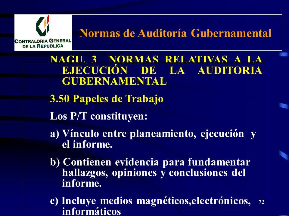 71 NAGU. 3 NORMAS RELATIVAS A LA EJECUCIÓN DE LA AUDITORIA GUBERNAMENTAL 3.50 Papeles de Trabajo El Auditor gubernamental debe organizar un registro c