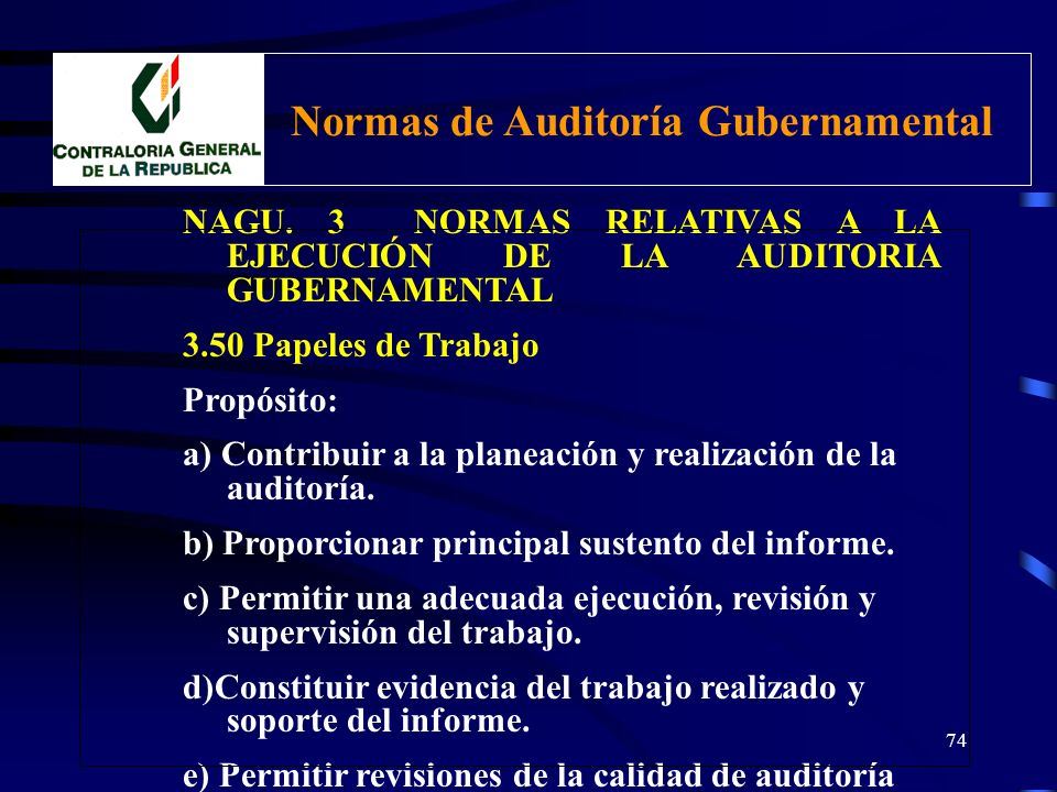 73 NAGU. 3 NORMAS RELATIVAS A LA EJECUCIÓN DE LA AUDITORIA GUBERNAMENTAL 3.50 Papeles de Trabajo El Auditor gubernamental debe organizar un registro c