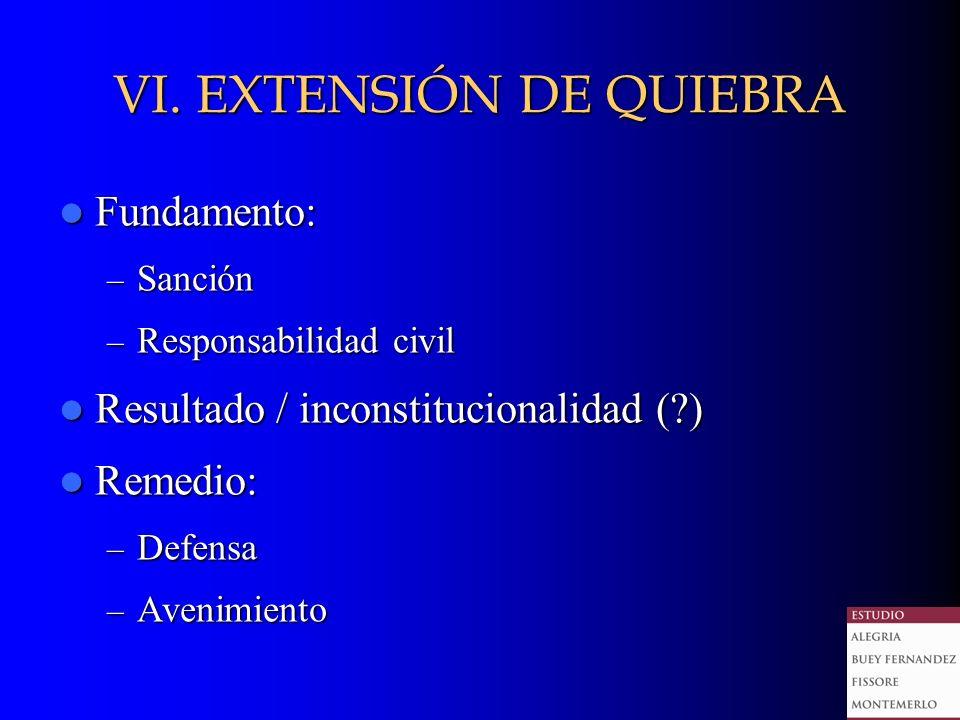 VI. EXTENSIÓN DE QUIEBRA Fundamento: Fundamento: – Sanción – Responsabilidad civil Resultado / inconstitucionalidad (?) Resultado / inconstitucionalid