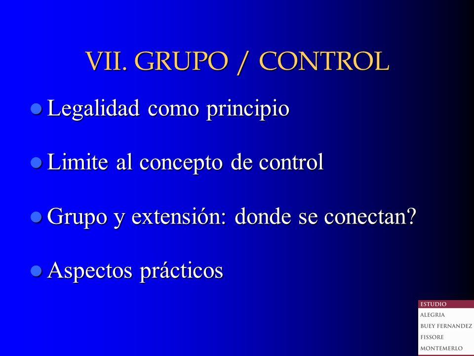 VII. GRUPO / CONTROL Legalidad como principio Legalidad como principio Limite al concepto de control Limite al concepto de control Grupo y extensión: