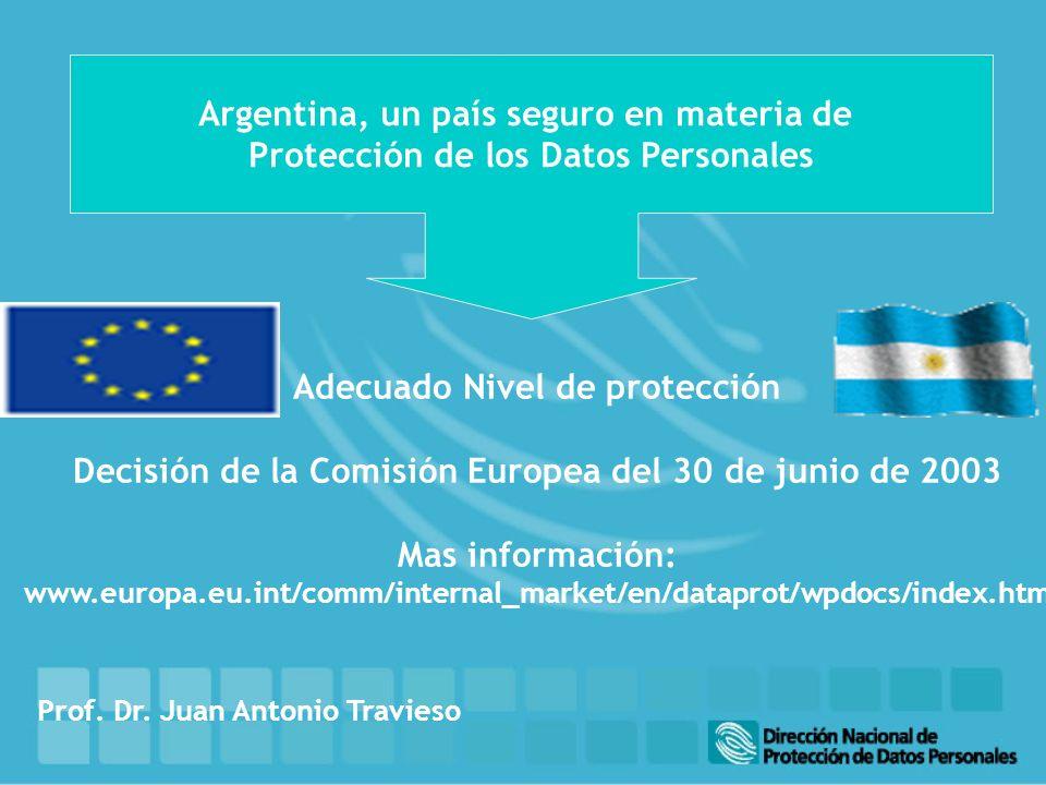 Argentina, un país seguro en materia de Protección de los Datos Personales Adecuado Nivel de protección Decisión de la Comisión Europea del 30 de junio de 2003 Mas información: www.europa.eu.int/comm/internal_market/en/dataprot/wpdocs/index.htm Prof.