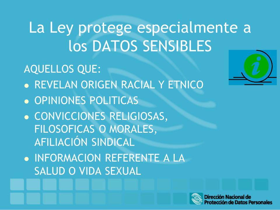 La Ley protege especialmente a los DATOS SENSIBLES AQUELLOS QUE: l REVELAN ORIGEN RACIAL Y ETNICO l OPINIONES POLITICAS l CONVICCIONES RELIGIOSAS, FILOSOFICAS O MORALES, AFILIACIÓN SINDICAL l INFORMACION REFERENTE A LA SALUD O VIDA SEXUAL