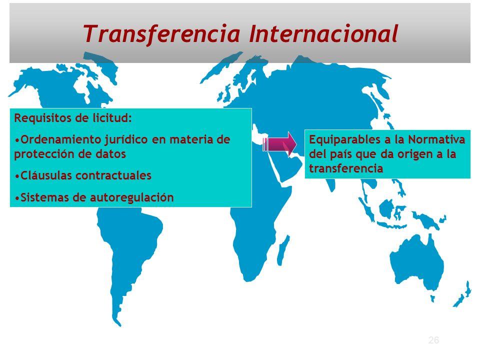 26 Transferencia Internacional Requisitos de licitud: Ordenamiento jurídico en materia de protección de datos Cláusulas contractuales Sistemas de autoregulación Equiparables a la Normativa del país que da origen a la transferencia