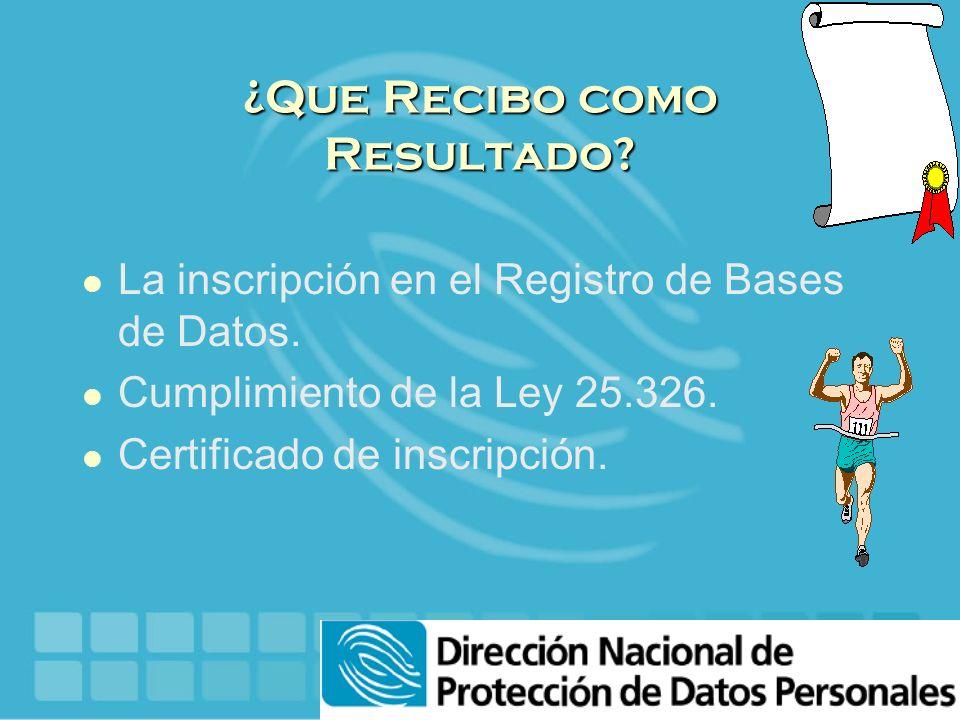 ¿Que Recibo como Resultado? l La inscripción en el Registro de Bases de Datos. l Cumplimiento de la Ley 25.326. l Certificado de inscripción.
