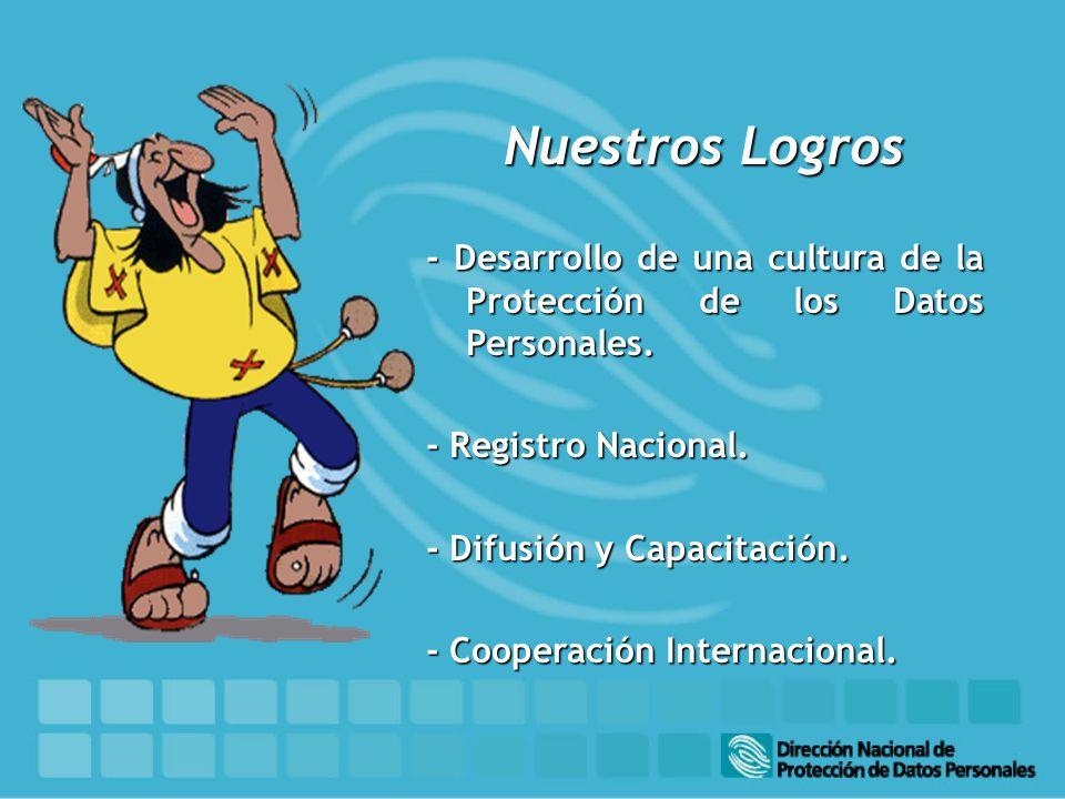 Nuestros Logros - Desarrollo de una cultura de la Protección de los Datos Personales. - Registro Nacional. - Difusión y Capacitación. - Cooperación In