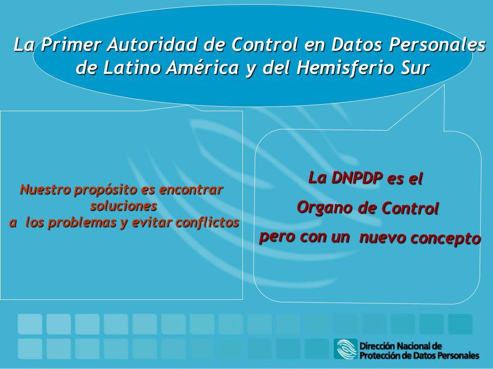 La Primer Autoridad de Control en Datos Personales de Latino América y del Hemisferio Sur Nuestro propósito es encontrar soluciones soluciones a los problemas y evitar conflictos a los problemas y evitar conflictos La DNPDP es el Organo de Control pero con un nuevo concepto pero con un nuevo concepto