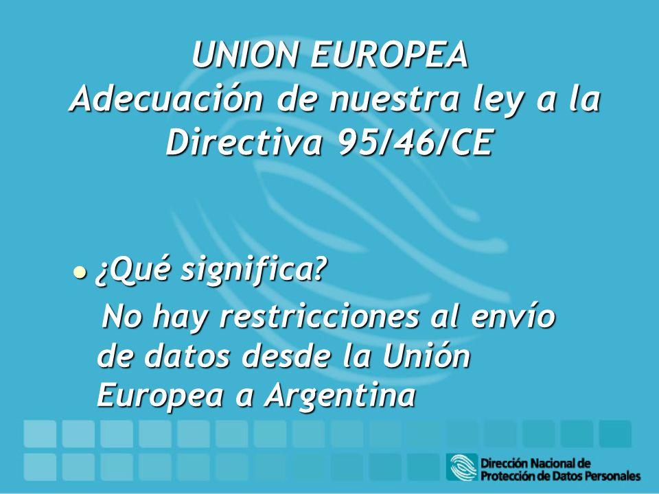 UNION EUROPEA Adecuación de nuestra ley a la Directiva 95/46/CE l ¿Qué significa? No hay restricciones al envío de datos desde la Unión Europea a Arge
