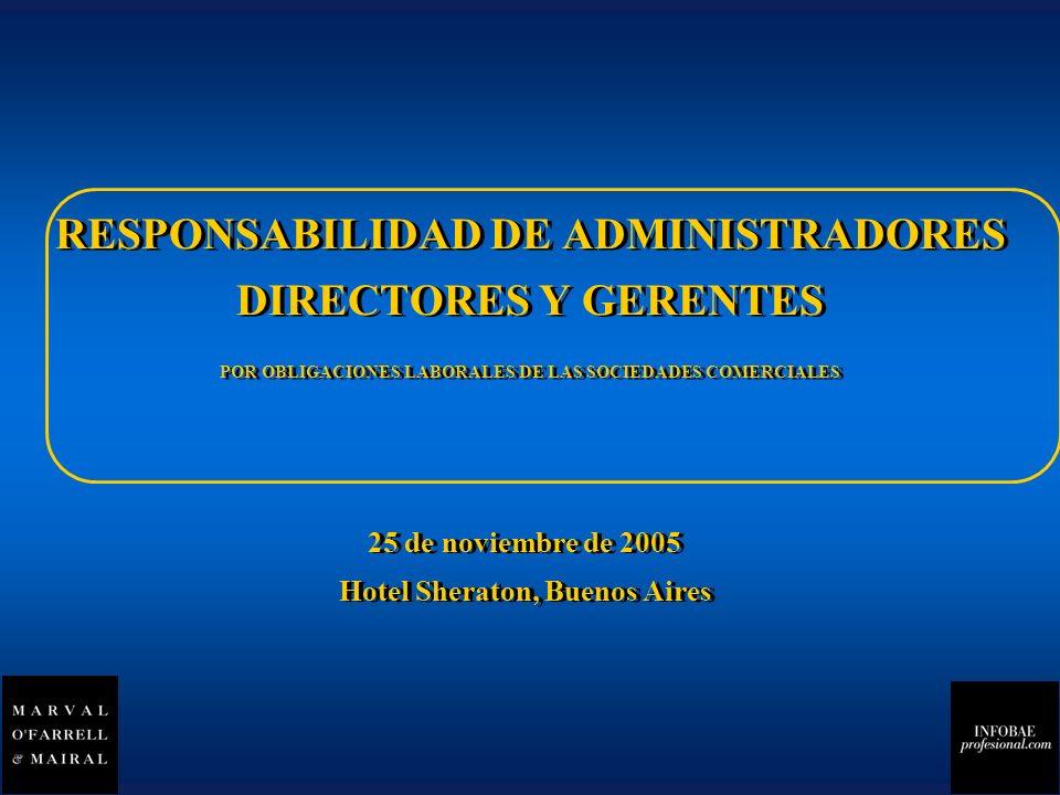 RESPONSABILIDAD DE ADMINISTRADORES DIRECTORES Y GERENTES POR OBLIGACIONES LABORALES DE LAS SOCIEDADES COMERCIALES 25 de noviembre de 2005 Hotel Sheraton, Buenos Aires