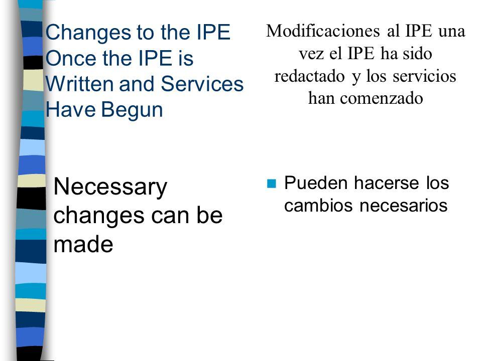 Changes to the IPE Once the IPE is Written and Services Have Begun Necessary changes can be made Pueden hacerse los cambios necesarios Modificaciones al IPE una vez el IPE ha sido redactado y los servicios han comenzado