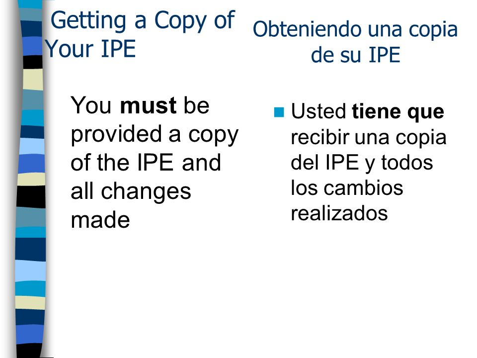 Getting a Copy of Your IPE You must be provided a copy of the IPE and all changes made Usted tiene que recibir una copia del IPE y todos los cambios r