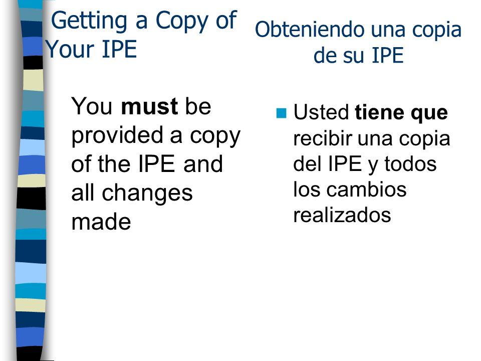 Getting a Copy of Your IPE You must be provided a copy of the IPE and all changes made Usted tiene que recibir una copia del IPE y todos los cambios realizados Obteniendo una copia de su IPE