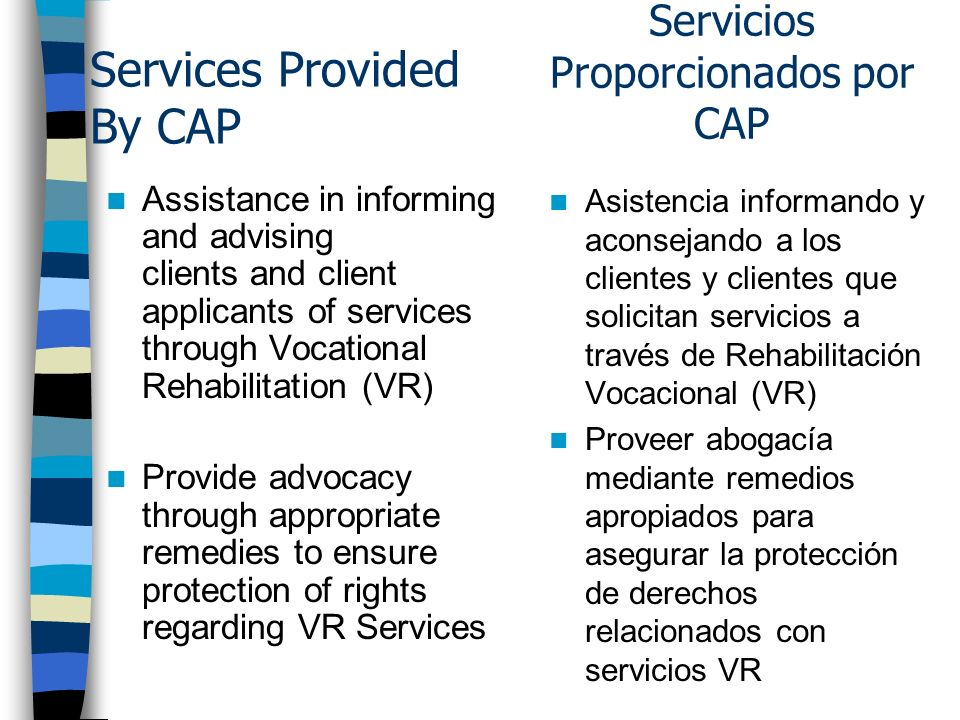 Services Provided By CAP Assistance in informing and advising clients and client applicants of services through Vocational Rehabilitation (VR) Provide