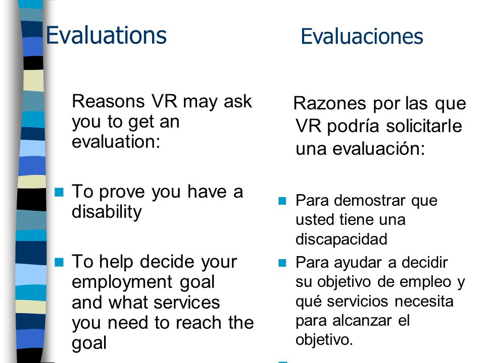 Evaluations Reasons VR may ask you to get an evaluation: To prove you have a disability To help decide your employment goal and what services you need to reach the goal Razones por las que VR podría solicitarle una evaluación: Para demostrar que usted tiene una discapacidad Para ayudar a decidir su objetivo de empleo y qué servicios necesita para alcanzar el objetivo.
