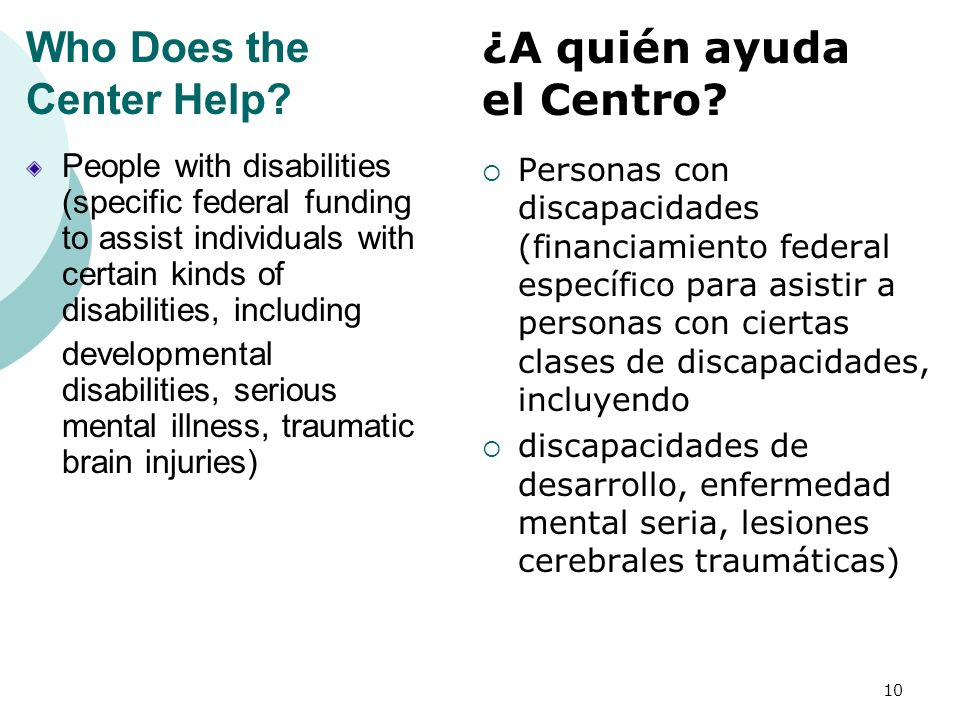 Who Does the Center Help? People with disabilities (specific federal funding to assist individuals with certain kinds of disabilities, including devel
