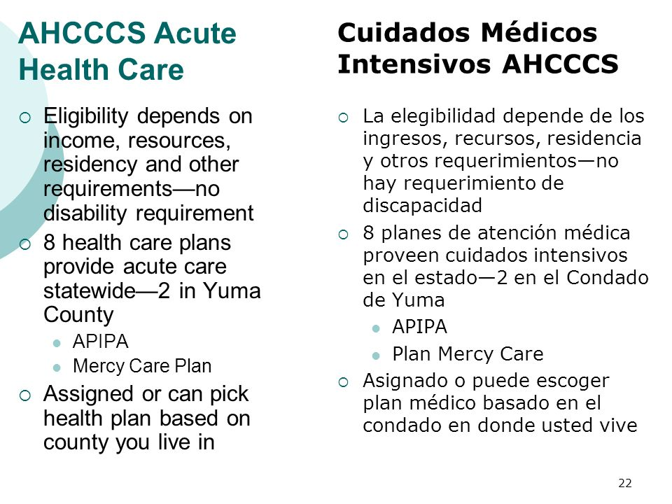 AHCCCS Acute Health Care Eligibility depends on income, resources, residency and other requirementsno disability requirement 8 health care plans provi