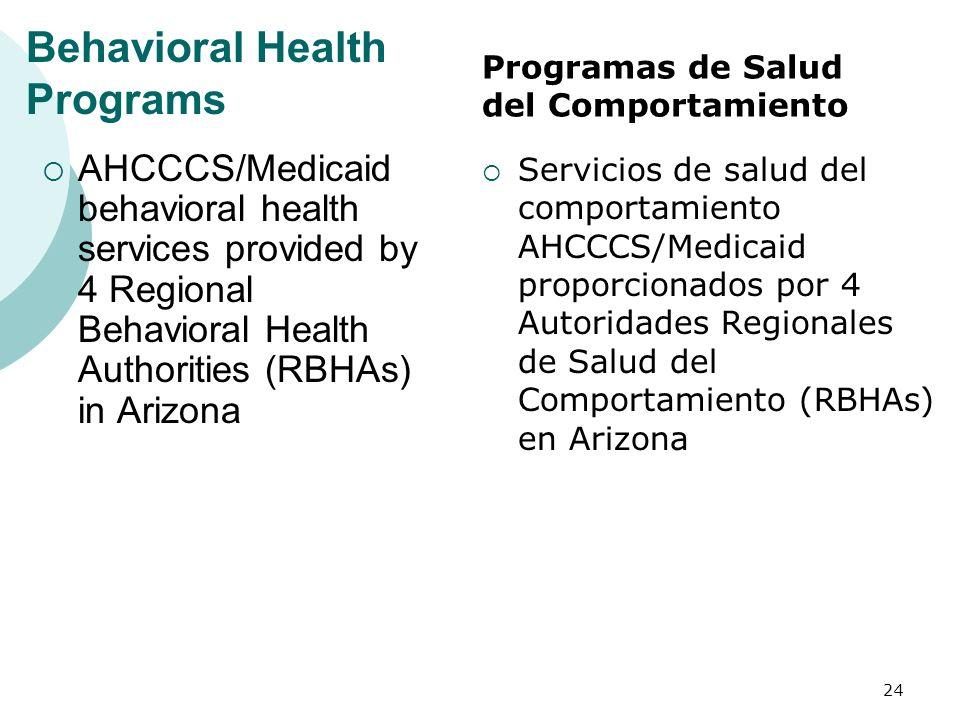 Behavioral Health Programs AHCCCS/Medicaid behavioral health services provided by 4 Regional Behavioral Health Authorities (RBHAs) in Arizona Servicios de salud del comportamiento AHCCCS/Medicaid proporcionados por 4 Autoridades Regionales de Salud del Comportamiento (RBHAs) en Arizona 24 Programas de Salud del Comportamiento