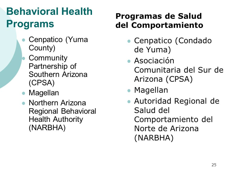 Behavioral Health Programs Cenpatico (Yuma County) Community Partnership of Southern Arizona (CPSA) Magellan Northern Arizona Regional Behavioral Health Authority (NARBHA) Cenpatico (Condado de Yuma) Asociación Comunitaria del Sur de Arizona (CPSA) Magellan Autoridad Regional de Salud del Comportamiento del Norte de Arizona (NARBHA) 25 Programas de Salud del Comportamiento