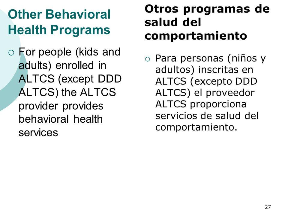 Other Behavioral Health Programs For people (kids and adults) enrolled in ALTCS (except DDD ALTCS) the ALTCS provider provides behavioral health services Para personas (niños y adultos) inscritas en ALTCS (excepto DDD ALTCS) el proveedor ALTCS proporciona servicios de salud del comportamiento.