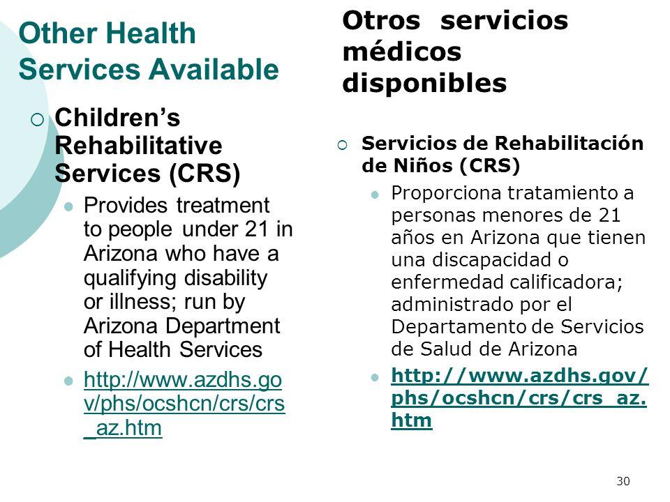 Other Health Services Available Childrens Rehabilitative Services (CRS) Provides treatment to people under 21 in Arizona who have a qualifying disability or illness; run by Arizona Department of Health Services http://www.azdhs.go v/phs/ocshcn/crs/crs _az.htm http://www.azdhs.go v/phs/ocshcn/crs/crs _az.htm Servicios de Rehabilitación de Niños (CRS) Proporciona tratamiento a personas menores de 21 años en Arizona que tienen una discapacidad o enfermedad calificadora; administrado por el Departamento de Servicios de Salud de Arizona http://www.azdhs.gov/ phs/ocshcn/crs/crs_az.