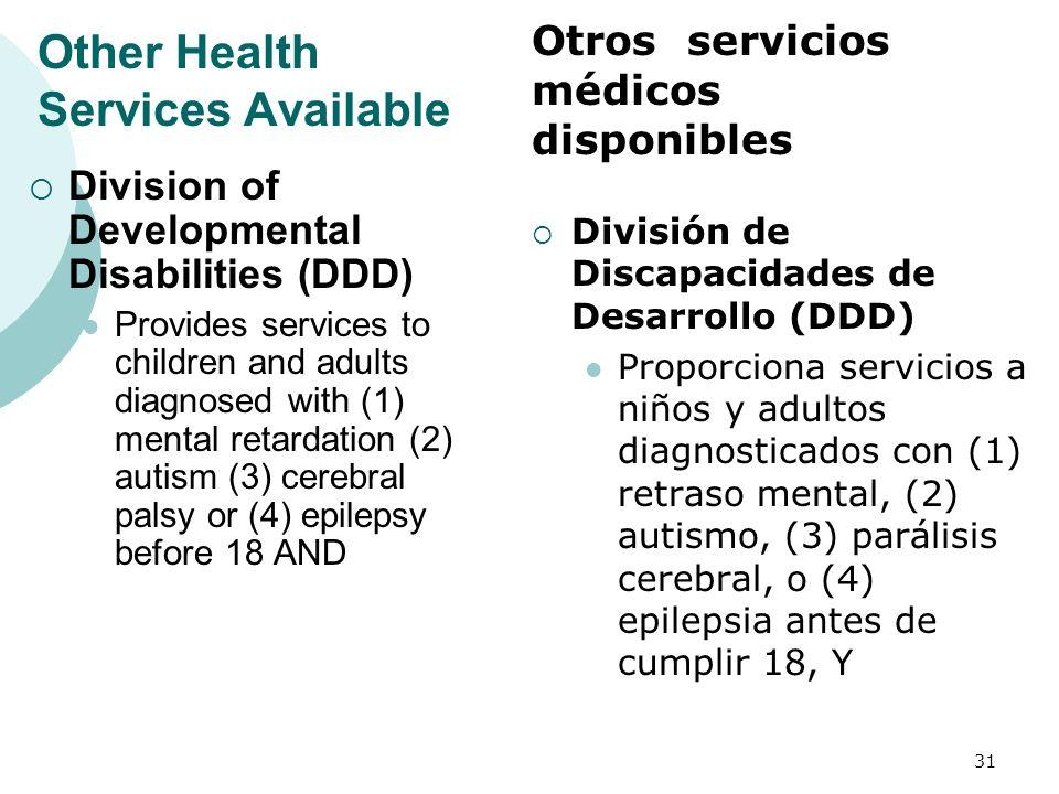Other Health Services Available Division of Developmental Disabilities (DDD) Provides services to children and adults diagnosed with (1) mental retardation (2) autism (3) cerebral palsy or (4) epilepsy before 18 AND División de Discapacidades de Desarrollo (DDD) Proporciona servicios a niños y adultos diagnosticados con (1) retraso mental, (2) autismo, (3) parálisis cerebral, o (4) epilepsia antes de cumplir 18, Y 31 Otros servicios médicos disponibles