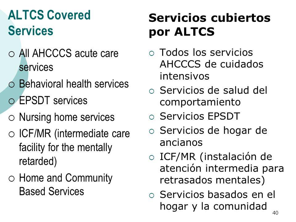 ALTCS Covered Services All AHCCCS acute care services Behavioral health services EPSDT services Nursing home services ICF/MR (intermediate care facili
