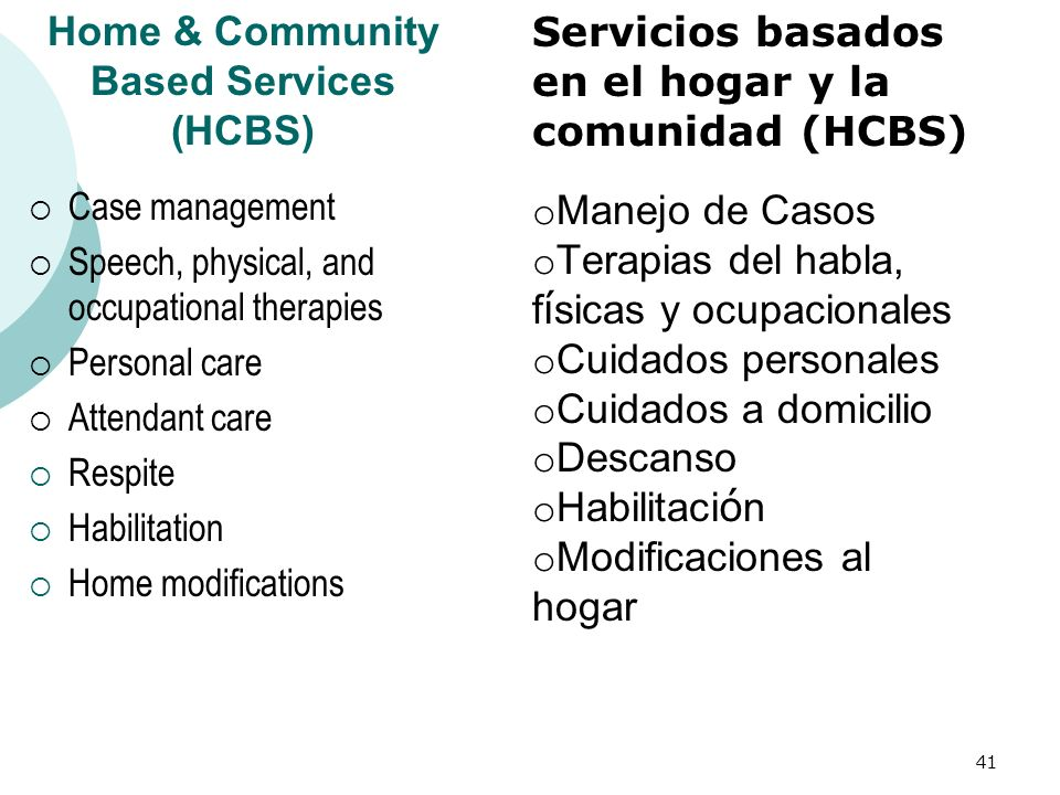 Home & Community Based Services (HCBS) Case management Speech, physical, and occupational therapies Personal care Attendant care Respite Habilitation