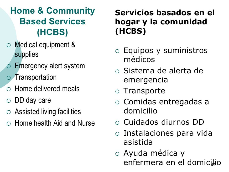 Home & Community Based Services (HCBS) Medical equipment & supplies Emergency alert system Transportation Home delivered meals DD day care Assisted li