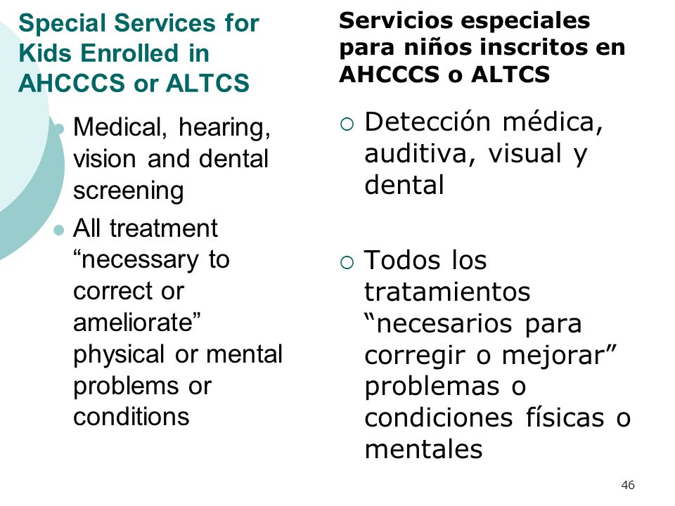Special Services for Kids Enrolled in AHCCCS or ALTCS Medical, hearing, vision and dental screening All treatment necessary to correct or ameliorate p