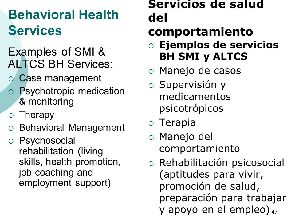 Behavioral Health Services Examples of SMI & ALTCS BH Services: Case management Psychotropic medication & monitoring Therapy Behavioral Management Psy